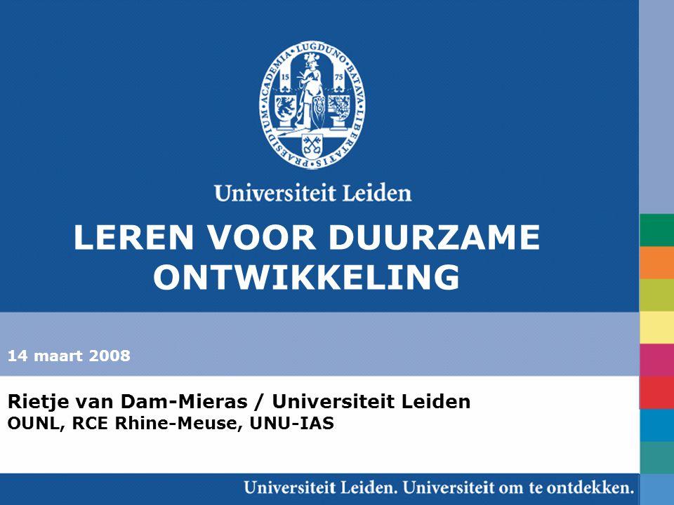 Rietje van Dam-Mieras / Universiteit Leiden OUNL, RCE Rhine-Meuse, UNU-IAS 14 maart 2008 Rietje van Dam-Mieras / Universiteit Leiden OUNL, RCE Rhine-Meuse, UNU-IAS LEREN VOOR DUURZAME ONTWIKKELING