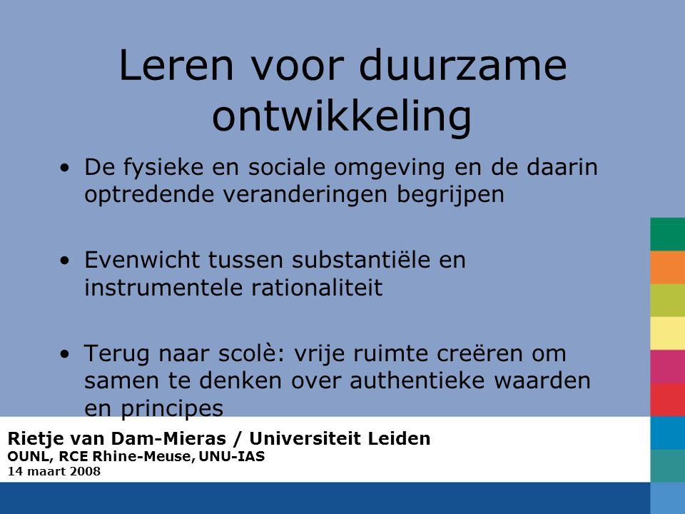 Rietje van Dam-Mieras / Universiteit Leiden OUNL, RCE Rhine-Meuse, UNU-IAS 14 maart 2008 Leren voor duurzame ontwikkeling De fysieke en sociale omgeving en de daarin optredende veranderingen begrijpen Evenwicht tussen substantiële en instrumentele rationaliteit Terug naar scolè: vrije ruimte creëren om samen te denken over authentieke waarden en principes