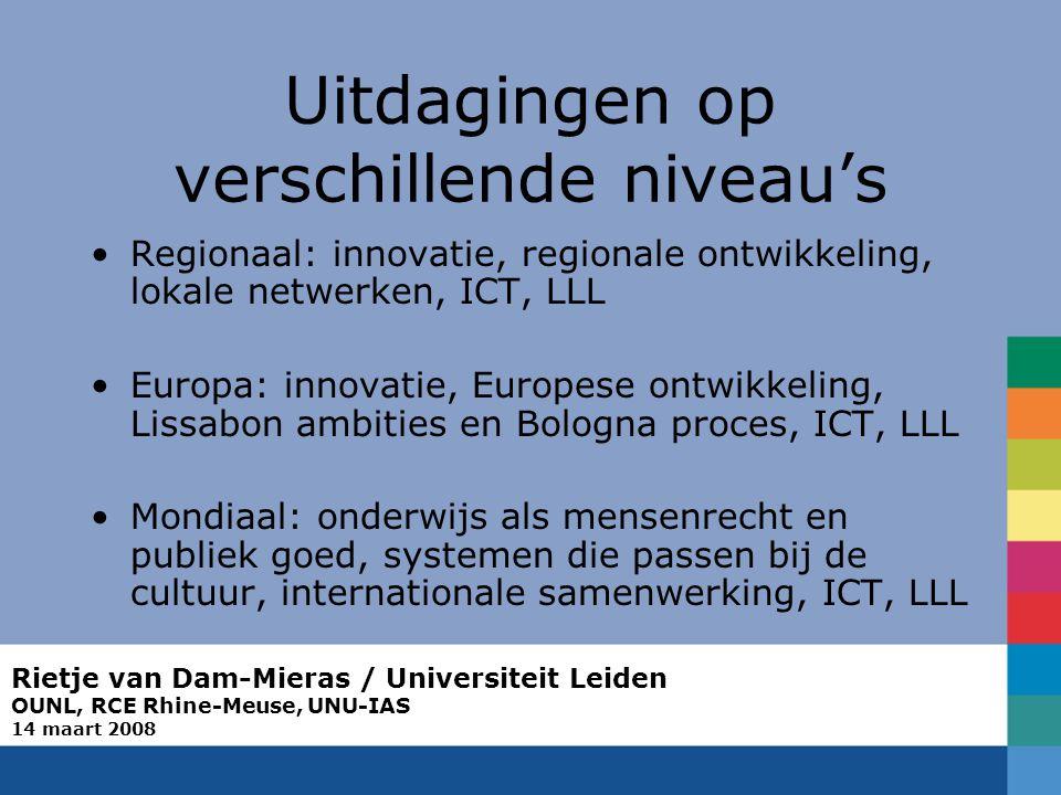 Rietje van Dam-Mieras / Universiteit Leiden OUNL, RCE Rhine-Meuse, UNU-IAS 14 maart 2008 Uitdagingen op verschillende niveau's Regionaal: innovatie, regionale ontwikkeling, lokale netwerken, ICT, LLL Europa: innovatie, Europese ontwikkeling, Lissabon ambities en Bologna proces, ICT, LLL Mondiaal: onderwijs als mensenrecht en publiek goed, systemen die passen bij de cultuur, internationale samenwerking, ICT, LLL