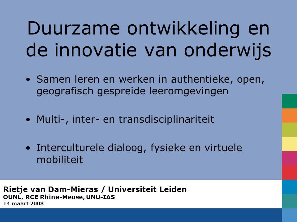 Rietje van Dam-Mieras / Universiteit Leiden OUNL, RCE Rhine-Meuse, UNU-IAS 14 maart 2008 Duurzame ontwikkeling en de innovatie van onderwijs Samen leren en werken in authentieke, open, geografisch gespreide leeromgevingen Multi-, inter- en transdisciplinariteit Interculturele dialoog, fysieke en virtuele mobiliteit
