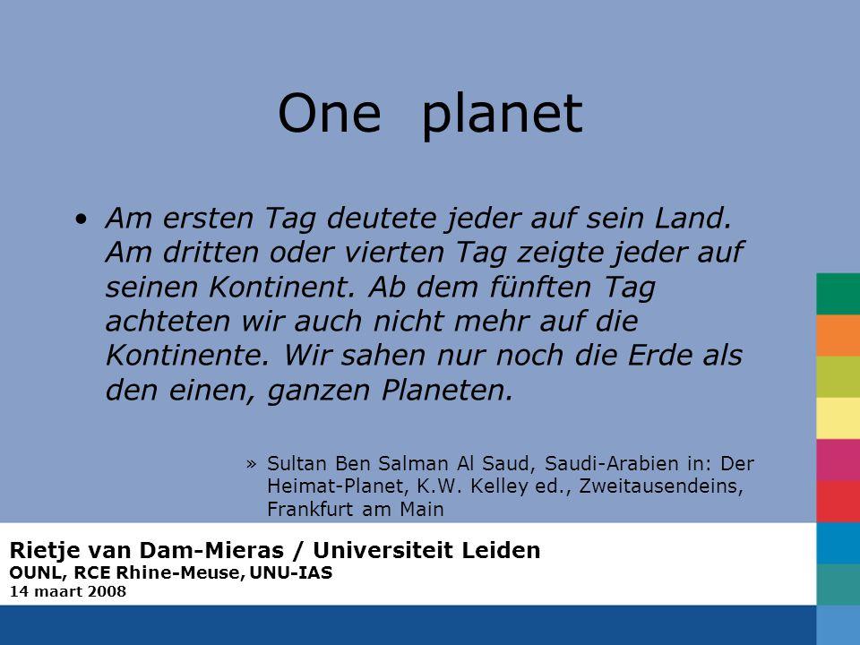 Rietje van Dam-Mieras / Universiteit Leiden OUNL, RCE Rhine-Meuse, UNU-IAS 14 maart 2008 One planet Am ersten Tag deutete jeder auf sein Land. Am drit