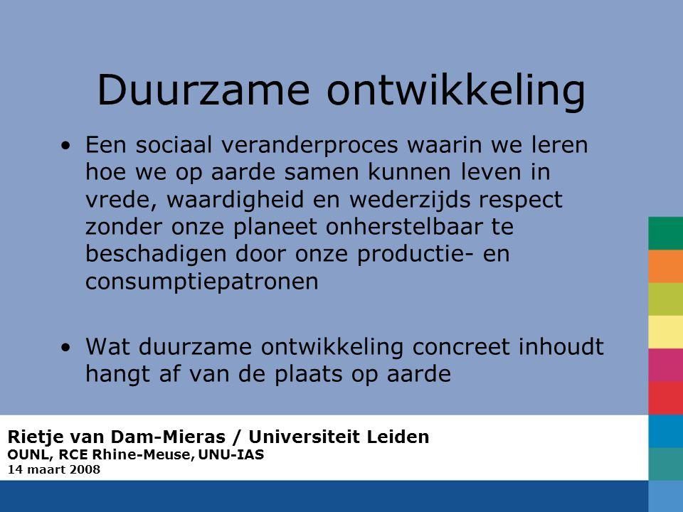 Rietje van Dam-Mieras / Universiteit Leiden OUNL, RCE Rhine-Meuse, UNU-IAS 14 maart 2008 Duurzame ontwikkeling Een sociaal veranderproces waarin we le