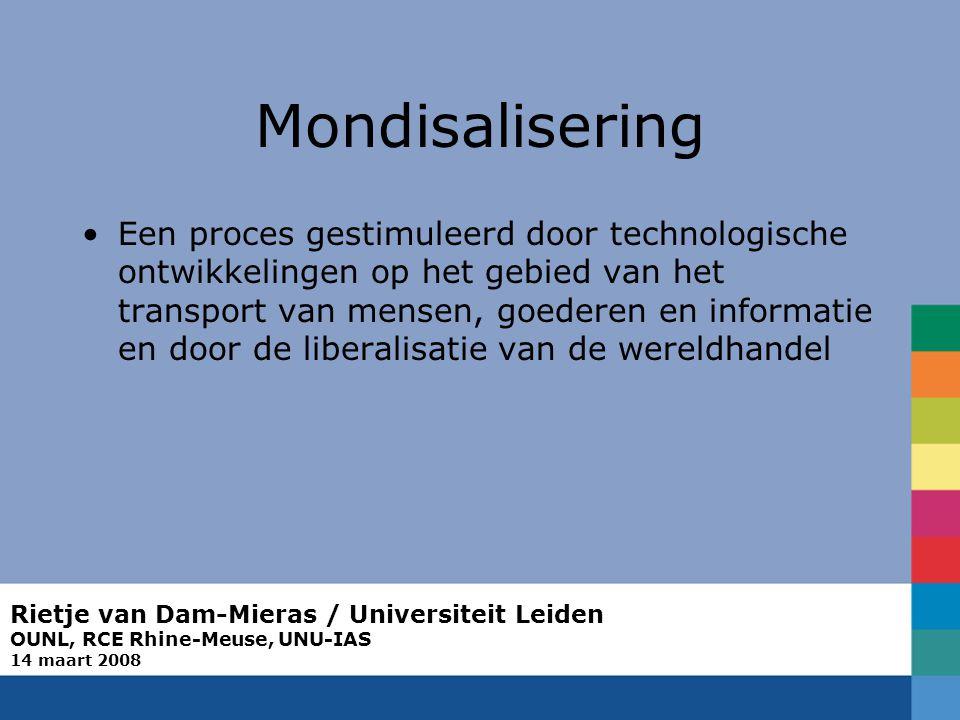 Rietje van Dam-Mieras / Universiteit Leiden OUNL, RCE Rhine-Meuse, UNU-IAS 14 maart 2008 Mondisalisering Een proces gestimuleerd door technologische ontwikkelingen op het gebied van het transport van mensen, goederen en informatie en door de liberalisatie van de wereldhandel