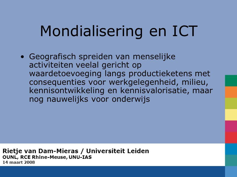 Rietje van Dam-Mieras / Universiteit Leiden OUNL, RCE Rhine-Meuse, UNU-IAS 14 maart 2008 Mondialisering en ICT Geografisch spreiden van menselijke activiteiten veelal gericht op waardetoevoeging langs productieketens met consequenties voor werkgelegenheid, milieu, kennisontwikkeling en kennisvalorisatie, maar nog nauwelijks voor onderwijs