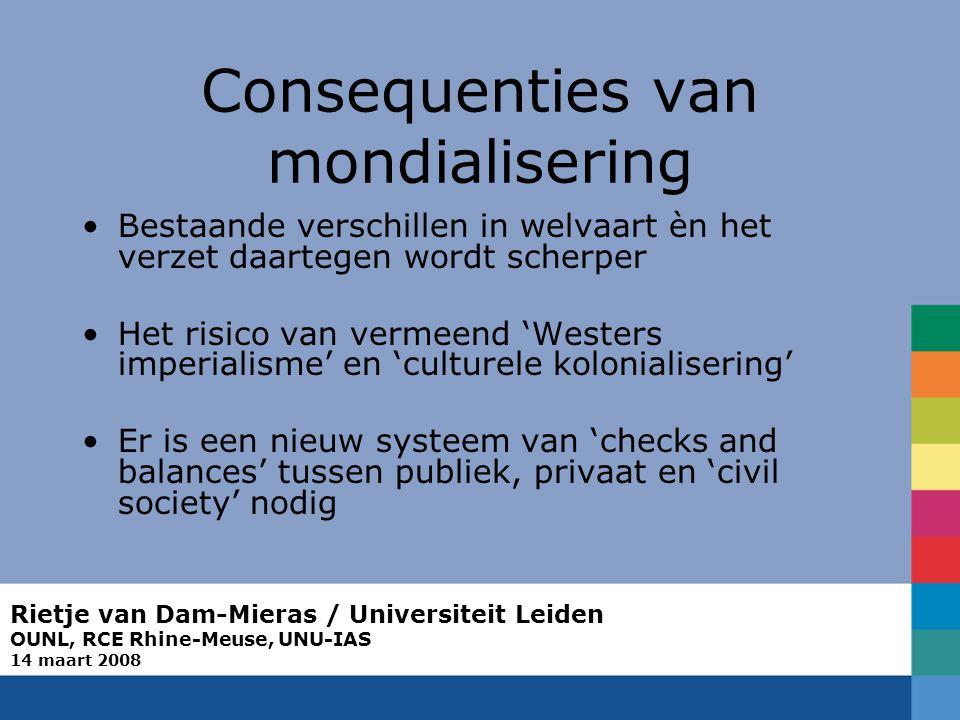 Rietje van Dam-Mieras / Universiteit Leiden OUNL, RCE Rhine-Meuse, UNU-IAS 14 maart 2008 Consequenties van mondialisering Bestaande verschillen in welvaart èn het verzet daartegen wordt scherper Het risico van vermeend 'Westers imperialisme' en 'culturele kolonialisering' Er is een nieuw systeem van 'checks and balances' tussen publiek, privaat en 'civil society' nodig