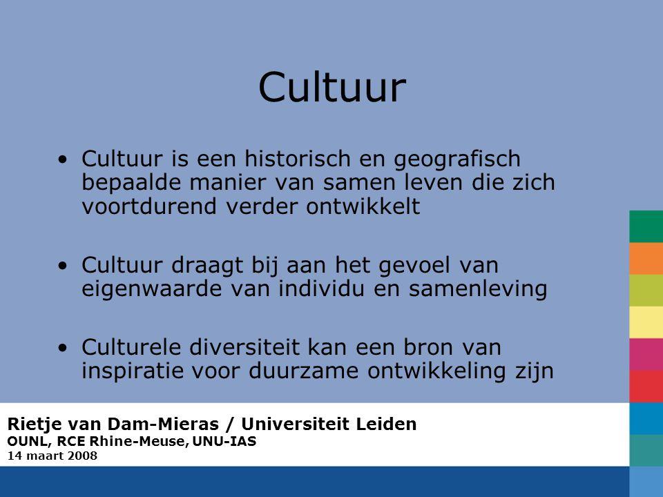 Rietje van Dam-Mieras / Universiteit Leiden OUNL, RCE Rhine-Meuse, UNU-IAS 14 maart 2008 Cultuur Cultuur is een historisch en geografisch bepaalde manier van samen leven die zich voortdurend verder ontwikkelt Cultuur draagt bij aan het gevoel van eigenwaarde van individu en samenleving Culturele diversiteit kan een bron van inspiratie voor duurzame ontwikkeling zijn