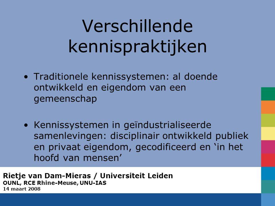 Rietje van Dam-Mieras / Universiteit Leiden OUNL, RCE Rhine-Meuse, UNU-IAS 14 maart 2008 Verschillende kennispraktijken Traditionele kennissystemen: al doende ontwikkeld en eigendom van een gemeenschap Kennissystemen in geïndustrialiseerde samenlevingen: disciplinair ontwikkeld publiek en privaat eigendom, gecodificeerd en 'in het hoofd van mensen'