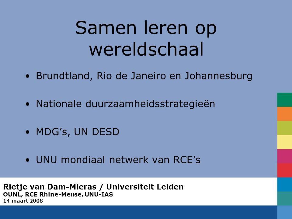 Rietje van Dam-Mieras / Universiteit Leiden OUNL, RCE Rhine-Meuse, UNU-IAS 14 maart 2008 Samen leren op wereldschaal Brundtland, Rio de Janeiro en Johannesburg Nationale duurzaamheidsstrategieën MDG's, UN DESD UNU mondiaal netwerk van RCE's