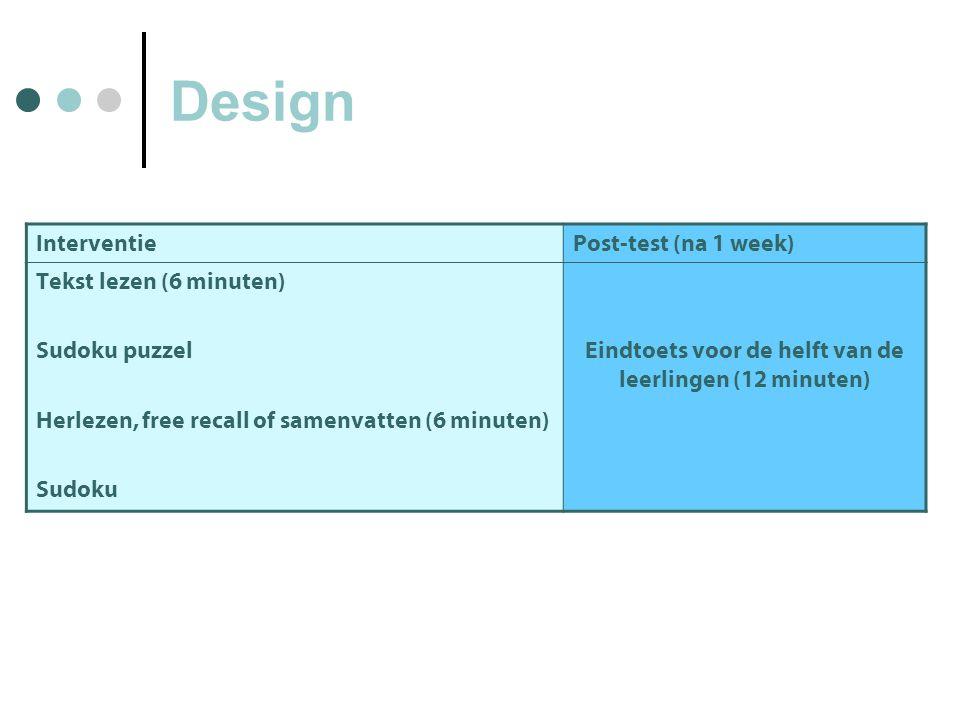 Design InterventiePost-test (na 1 week) Tekst lezen (6 minuten) Sudoku puzzel Herlezen, free recall of samenvatten (6 minuten) Sudoku Eindtoets voor de helft van de leerlingen (12 minuten)