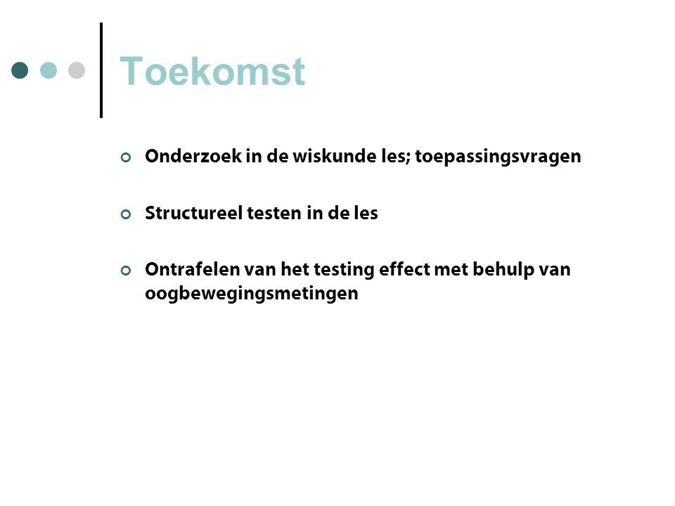 Toekomst Onderzoek in de wiskunde les; toepassingsvragen Structureel testen in de les Ontrafelen van het testing effect met behulp van oogbewegingsmetingen