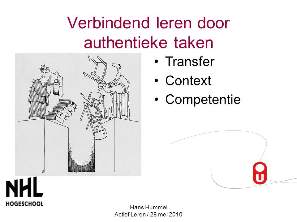 Hans Hummel Actief Leren / 28 mei 2010 Verbindend leren door authentieke taken Transfer Context Competentie