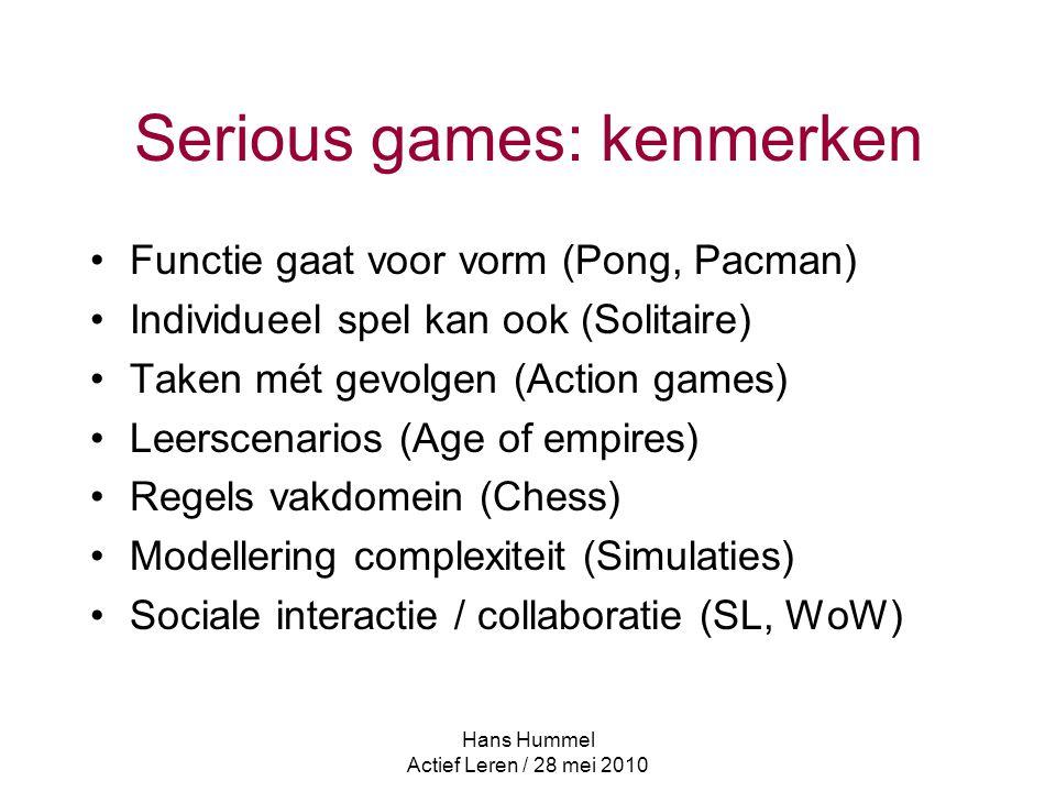 Hans Hummel Actief Leren / 28 mei 2010 Serious games: kenmerken Functie gaat voor vorm (Pong, Pacman) Individueel spel kan ook (Solitaire) Taken mét gevolgen (Action games) Leerscenarios (Age of empires) Regels vakdomein (Chess) Modellering complexiteit (Simulaties) Sociale interactie / collaboratie (SL, WoW)