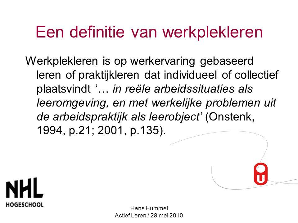Hans Hummel Actief Leren / 28 mei 2010 Een definitie van werkplekleren Werkplekleren is op werkervaring gebaseerd leren of praktijkleren dat individueel of collectief plaatsvindt '… in reële arbeidssituaties als leeromgeving, en met werkelijke problemen uit de arbeidspraktijk als leerobject' (Onstenk, 1994, p.21; 2001, p.135).