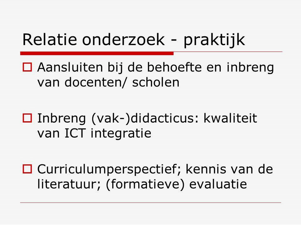 Relatie onderzoek - praktijk  Aansluiten bij de behoefte en inbreng van docenten/ scholen  Inbreng (vak-)didacticus: kwaliteit van ICT integratie  Curriculumperspectief; kennis van de literatuur; (formatieve) evaluatie