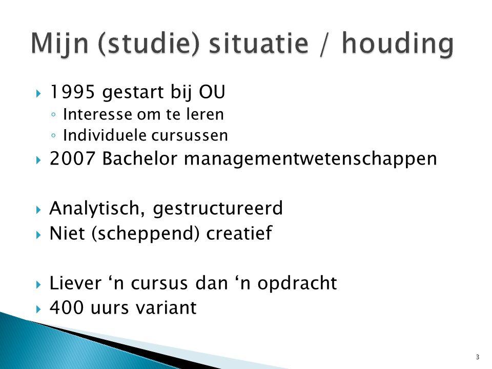  1995 gestart bij OU ◦ Interesse om te leren ◦ Individuele cursussen  2007 Bachelor managementwetenschappen  Analytisch, gestructureerd  Niet (scheppend) creatief  Liever 'n cursus dan 'n opdracht  400 uurs variant 3