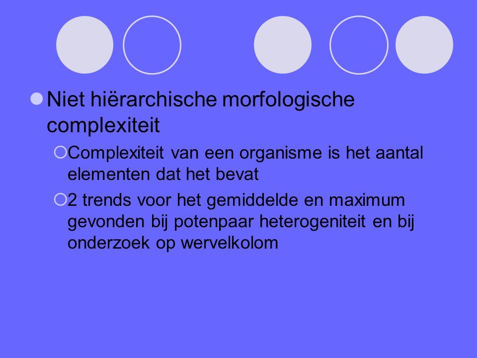 Niet hiërarchische morfologische complexiteit  Complexiteit van een organisme is het aantal elementen dat het bevat  2 trends voor het gemiddelde en maximum gevonden bij potenpaar heterogeniteit en bij onderzoek op wervelkolom