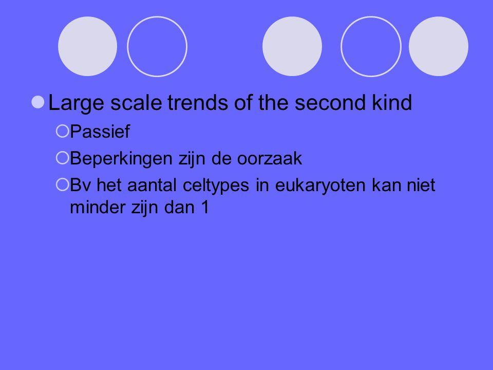 Large scale trends of the second kind  Passief  Beperkingen zijn de oorzaak  Bv het aantal celtypes in eukaryoten kan niet minder zijn dan 1
