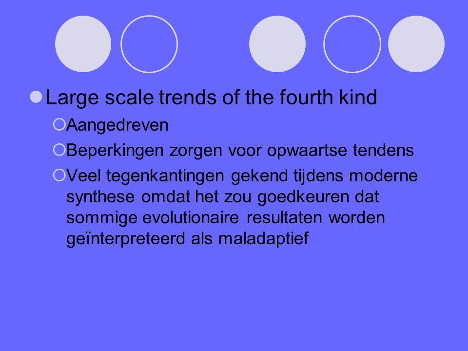 Large scale trends of the fourth kind  Aangedreven  Beperkingen zorgen voor opwaartse tendens  Veel tegenkantingen gekend tijdens moderne synthese omdat het zou goedkeuren dat sommige evolutionaire resultaten worden geïnterpreteerd als maladaptief