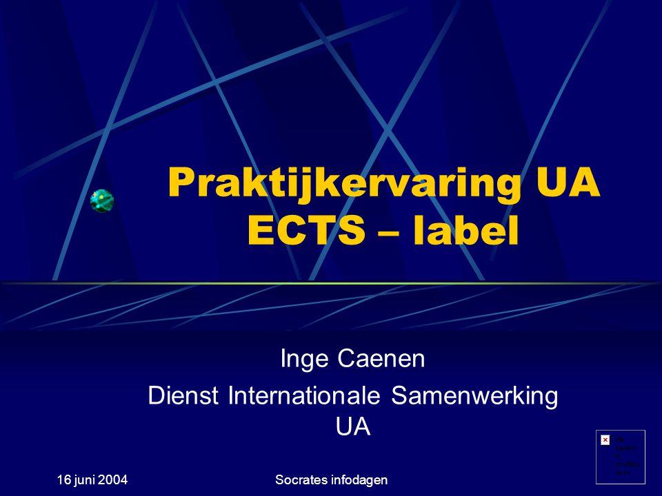 16 juni 2004Socrates infodagen Praktijkervaring UA ECTS – label Inge Caenen Dienst Internationale Samenwerking UA