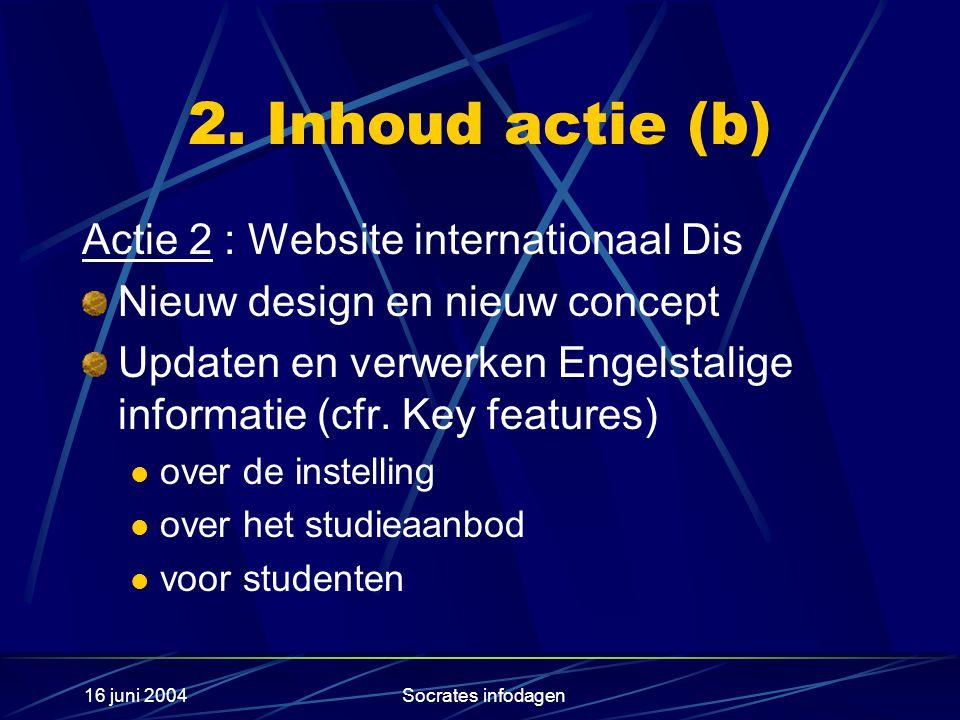 16 juni 2004Socrates infodagen 2. Inhoud actie (b) Actie 2 : Website internationaal Dis Nieuw design en nieuw concept Updaten en verwerken Engelstalig