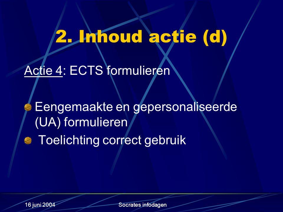 16 juni 2004Socrates infodagen 2. Inhoud actie (d) Actie 4: ECTS formulieren Eengemaakte en gepersonaliseerde (UA) formulieren Toelichting correct geb