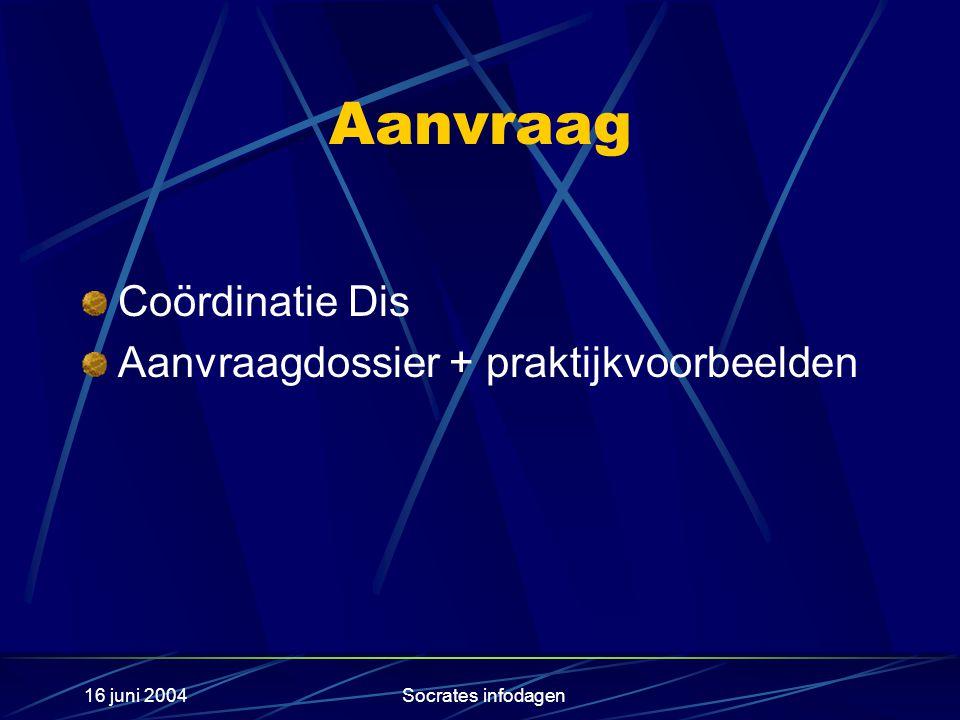 16 juni 2004Socrates infodagen Aanvraag Coördinatie Dis Aanvraagdossier + praktijkvoorbeelden