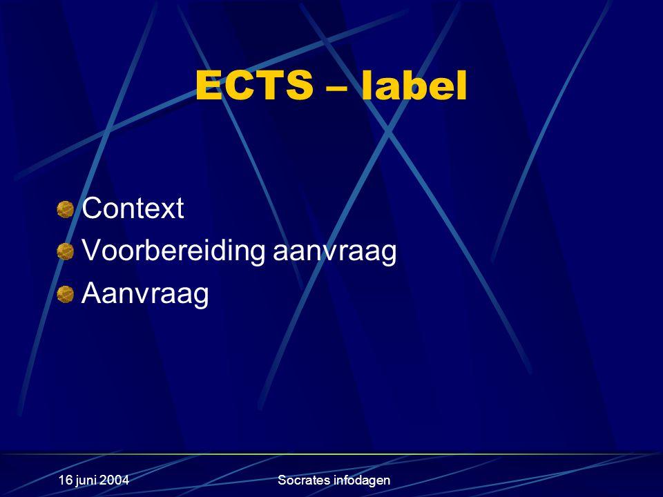 16 juni 2004Socrates infodagen ECTS – label Context Voorbereiding aanvraag Aanvraag