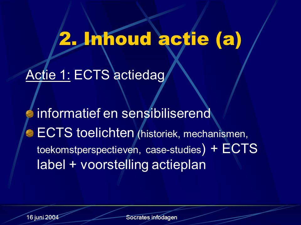 16 juni 2004Socrates infodagen 2. Inhoud actie (a) Actie 1: ECTS actiedag informatief en sensibiliserend ECTS toelichten (historiek, mechanismen, toek