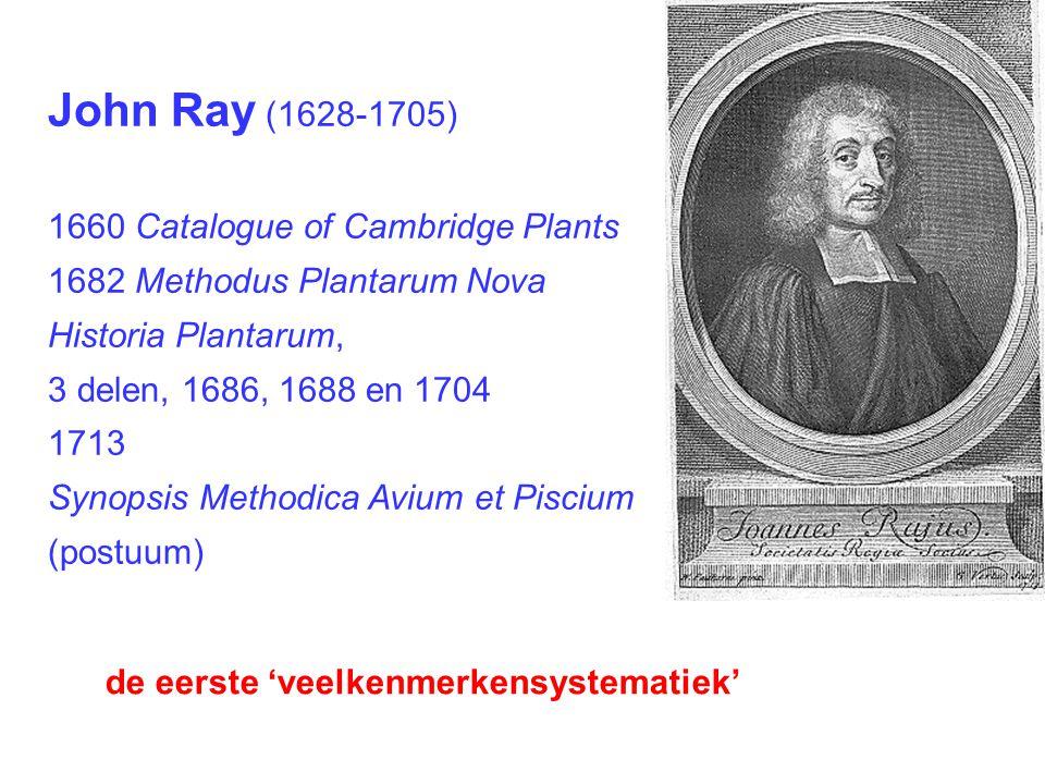 John Ray (1628-1705) 1660 Catalogue of Cambridge Plants 1682 Methodus Plantarum Nova Historia Plantarum, 3 delen, 1686, 1688 en 1704 1713 Synopsis Methodica Avium et Piscium (postuum) de eerste 'veelkenmerkensystematiek'