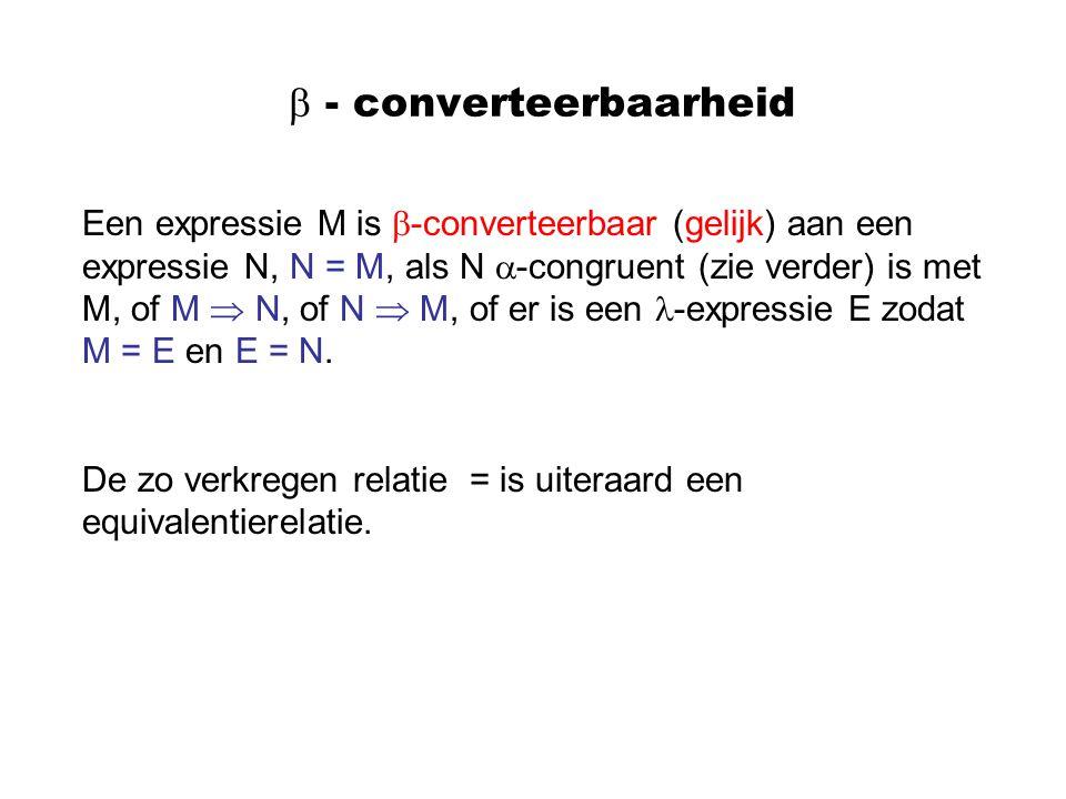  - converteerbaarheid Een expressie M is  -converteerbaar (gelijk) aan een expressie N, N = M, als N  -congruent (zie verder) is met M, of M  N, o