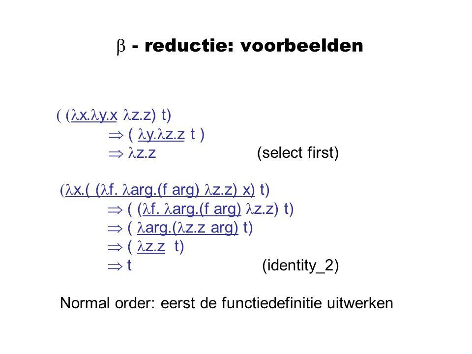  - reductie: voorbeelden ( ( x. y.x z.z) t)  ( y. z.z t )  z.z (select first) ( x.( ( f. arg.(f arg) z.z) x) t)  ( ( f. arg.(f arg) z.z) t)  ( ar