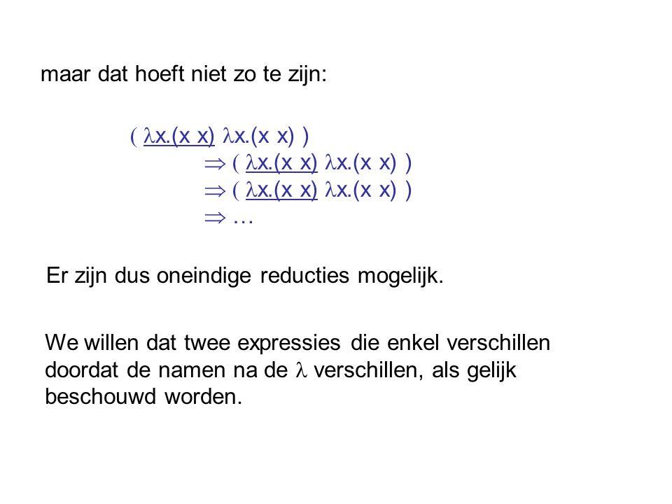 maar dat hoeft niet zo te zijn: ( x.(x x) x.(x x) )  ( x.(x x) x.(x x) )  … Er zijn dus oneindige reducties mogelijk. We willen dat twee expressies