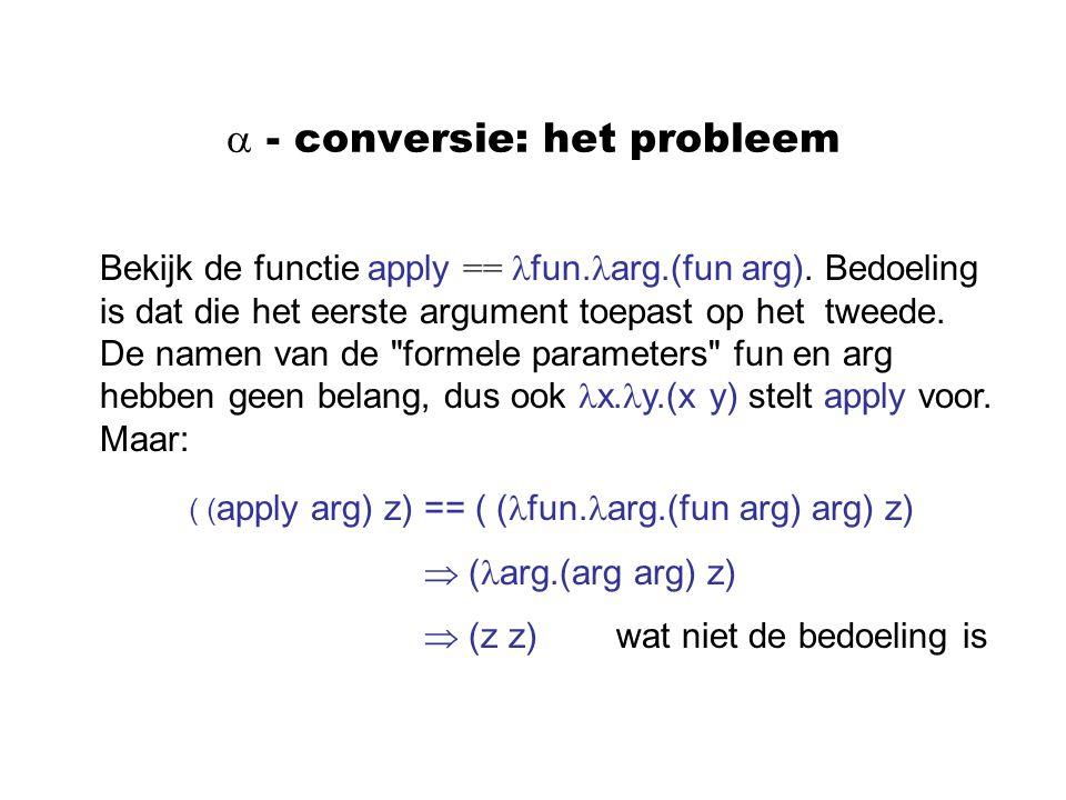  - conversie: het probleem Bekijk de functie apply == fun. arg.(fun arg). Bedoeling is dat die het eerste argument toepast op het tweede. De namen va