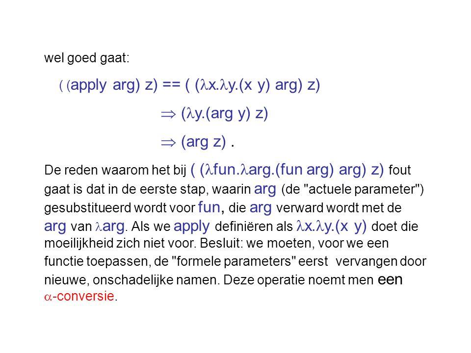 wel goed gaat: ( ( apply arg) z) == ( ( x. y.(x y) arg) z)  ( y.(arg y) z)  (arg z). De reden waarom het bij ( ( fun. arg.(fun arg) arg) z) fout gaa