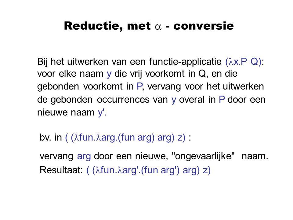 Reductie, met  - conversie Bij het uitwerken van een functie-applicatie ( x.P Q): voor elke naam y die vrij voorkomt in Q, en die gebonden voorkomt in P, vervang voor het uitwerken de gebonden occurrences van y overal in P door een nieuwe naam y .