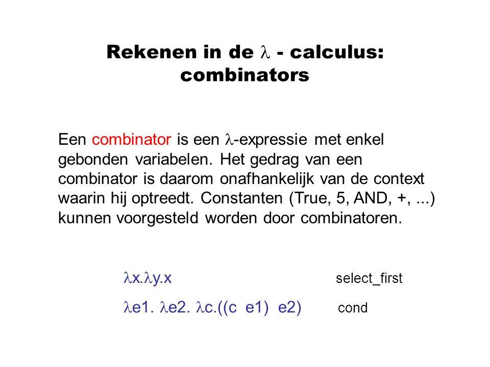 Rekenen in de - calculus: combinators Een combinator is een -expressie met enkel gebonden variabelen. Het gedrag van een combinator is daarom onafhank
