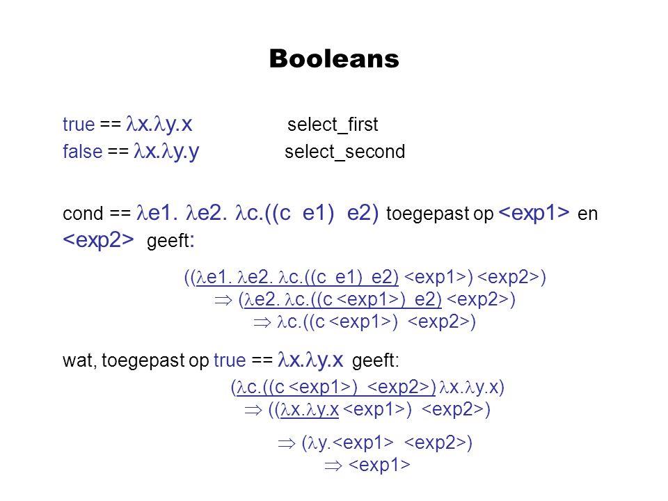 Booleans true == x. y.x select_first false == x. y.y select_second cond == e1. e2. c.((c e1) e2) toegepast op en geeft : wat, toegepast op true == x.