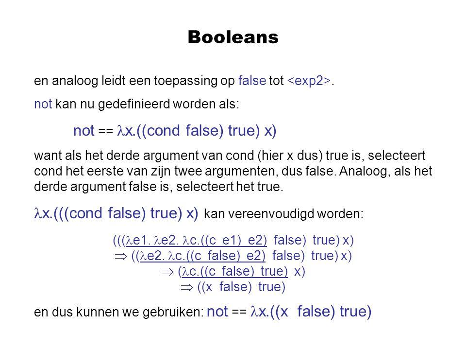Booleans en analoog leidt een toepassing op false tot. not kan nu gedefinieerd worden als: not == x.((cond false) true) x) want als het derde argument