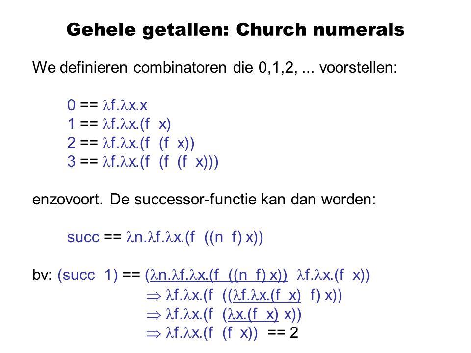 Gehele getallen: Church numerals We definieren combinatoren die 0,1,2,... voorstellen: 0 == f. x.x 1 == f. x.(f x) 2 == f. x.(f (f x)) 3 == f. x.(f (f