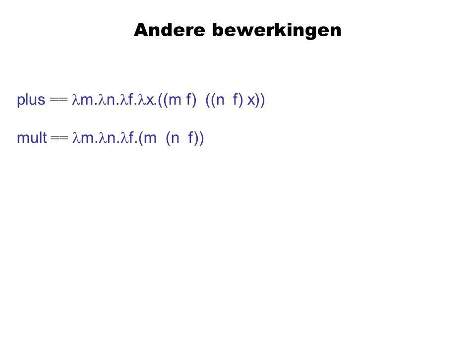 Andere bewerkingen plus == m. n. f. x.((m f) ((n f) x)) mult == m. n. f.(m (n f))