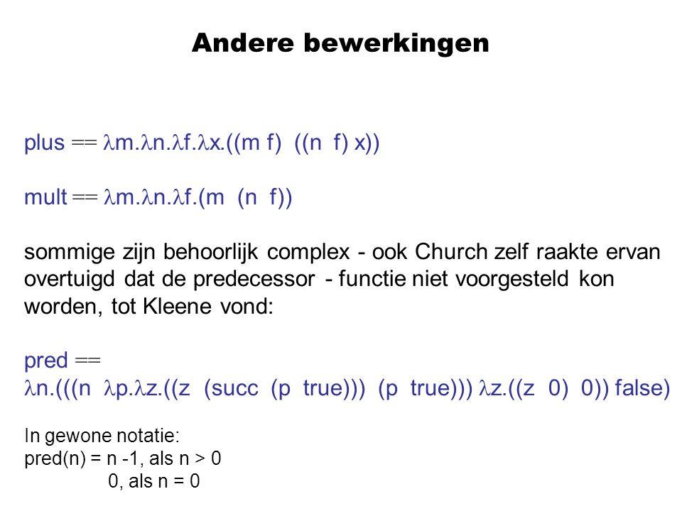 Andere bewerkingen plus == m. n. f. x.((m f) ((n f) x)) mult == m. n. f.(m (n f)) sommige zijn behoorlijk complex - ook Church zelf raakte ervan overt