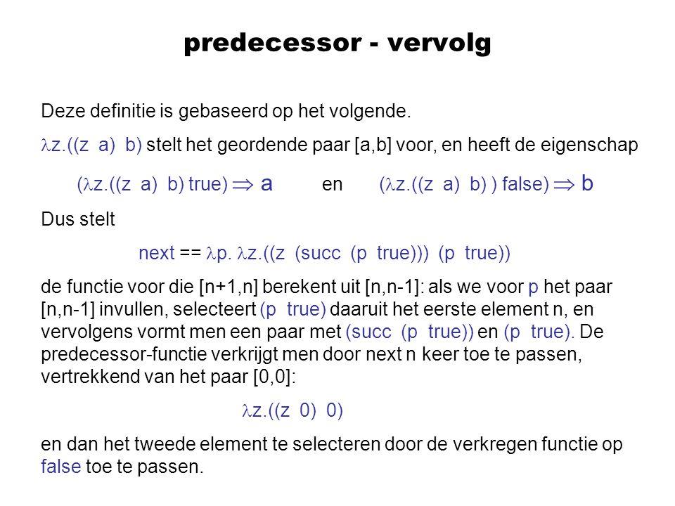 predecessor - vervolg Deze definitie is gebaseerd op het volgende. z.((z a) b) stelt het geordende paar [a,b] voor, en heeft de eigenschap ( z.((z a)