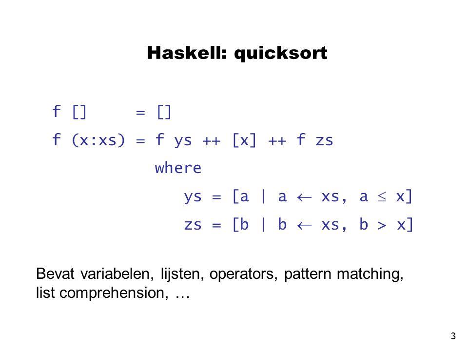Haskell: quicksort f [] = [] f (x:xs) = f ys ++ [x] ++ f zs where ys = [a | a  xs, a  x] zs = [b | b  xs, b > x] 3 Bevat variabelen, lijsten, operators, pattern matching, list comprehension, …