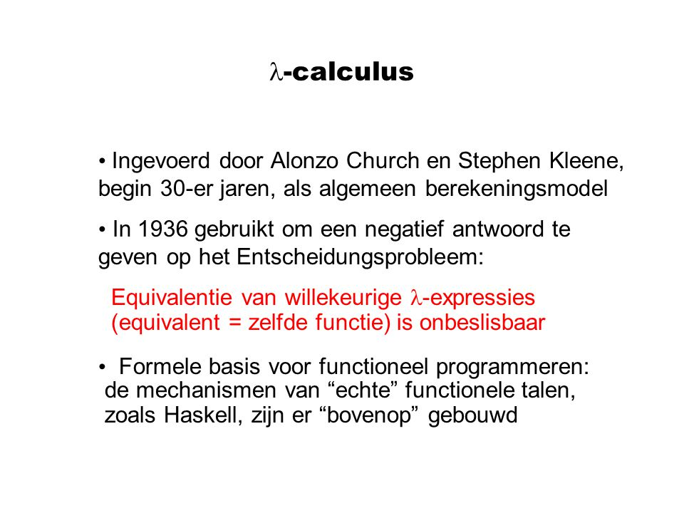 -calculus Ingevoerd door Alonzo Church en Stephen Kleene, begin 30-er jaren, als algemeen berekeningsmodel In 1936 gebruikt om een negatief antwoord te geven op het Entscheidungsprobleem: Equivalentie van willekeurige -expressies (equivalent = zelfde functie) is onbeslisbaar Formele basis voor functioneel programmeren: de mechanismen van echte functionele talen, zoals Haskell, zijn er bovenop gebouwd