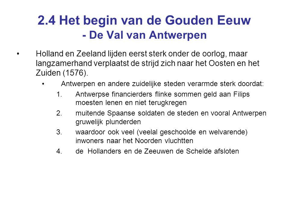 2.4 Het begin van de Gouden Eeuw - De Val van Antwerpen Holland en Zeeland lijden eerst sterk onder de oorlog, maar langzamerhand verplaatst de strijd zich naar het Oosten en het Zuiden (1576).