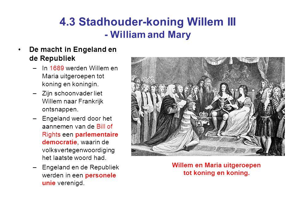 4.3 Stadhouder-koning Willem III - William and Mary De macht in Engeland en de Republiek –In 1689 werden Willem en Maria uitgeroepen tot koning en koningin.