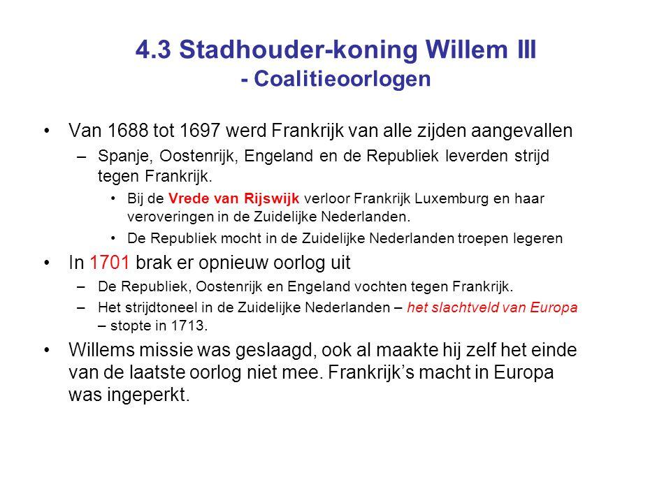 4.3 Stadhouder-koning Willem III - Coalitieoorlogen Van 1688 tot 1697 werd Frankrijk van alle zijden aangevallen –Spanje, Oostenrijk, Engeland en de Republiek leverden strijd tegen Frankrijk.
