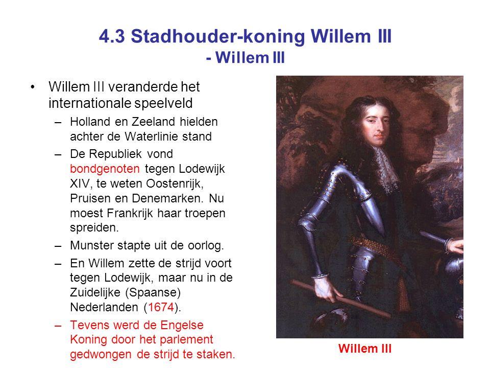 4.3 Stadhouder-koning Willem III - Willem III Willem III veranderde het internationale speelveld –Holland en Zeeland hielden achter de Waterlinie stand –De Republiek vond bondgenoten tegen Lodewijk XIV, te weten Oostenrijk, Pruisen en Denemarken.