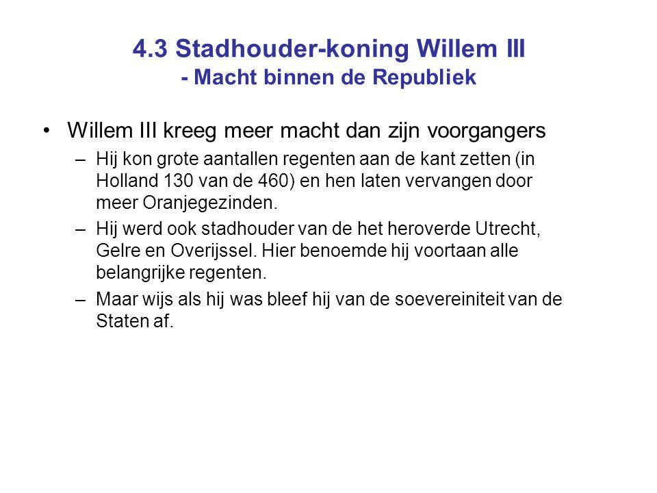 4.3 Stadhouder-koning Willem III - Macht binnen de Republiek Willem III kreeg meer macht dan zijn voorgangers –Hij kon grote aantallen regenten aan de kant zetten (in Holland 130 van de 460) en hen laten vervangen door meer Oranjegezinden.