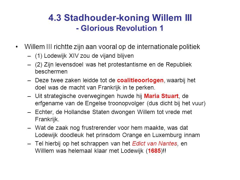 4.3 Stadhouder-koning Willem III - Glorious Revolution 1 Willem III richtte zijn aan vooral op de internationale politiek –(1) Lodewijk XIV zou de vijand blijven –(2) Zijn levensdoel was het protestantisme en de Republiek beschermen –Deze twee zaken leidde tot de coalitieoorlogen, waarbij het doel was de macht van Frankrijk in te perken.